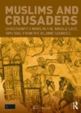 Muslims and Crusaders: Christianity's Wars in the Middle East, 1095-1382, From the Islamic Sources: Christianity's Wars in the Middle East, 1095-1382, From the Islamic Sources