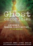 The Ghost Chronicles: A Medium and a Paranormal Scientist Investigate 17 True Hauntings