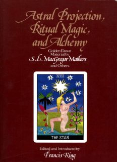 Astral projection, ritual magic, and alchemy : Golden Dawn material by S.L. MacGregor Mathers and others ; edited and introduced by Francis King ; additional material by R.A. Gilbert
