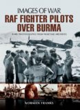 RAF fighter pilots over Burma : rare photographs from wartime archives