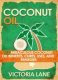 COCONUT OIL: 101 Miraculous Coconut Oil Benefits, Cures, Uses, and Remedies