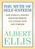 The Myth of Self-Esteem: How Rational Emotive Behavior Therapy Can Change Your Life Forever
