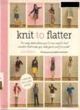Knit to Flatter  The Only Instructions You'll Ever Need to Knit Sweaters that make You Look Good