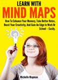 Learn With Mind Maps: How To Enhance Your Memory, Take Better Notes, Boost Your Creativity, And Gain An Edge In Work Or School ? Easily.
