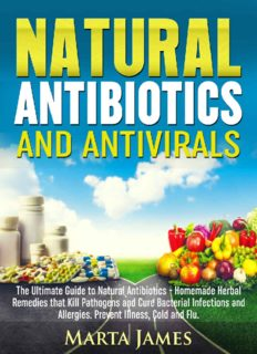 Natural Antibiotics and Antivirals: The Ultimate Guide to Natural Antibiotics - Homemade Herbal Remedies that Kill Pathogens and Cure Bacterial Infections and Allergies. Prevent Illness, Cold and Flu
