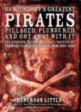 How History's Greatest Pirates Pillaged, Plundered, and Got Away with It: The Stories, Techniques, and Tactics of the Most Feared Sea Rovers from 1500-1800