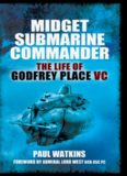 Midget submarine commander : the life of Rear Admiral Godfrey Place VC, CB, CVO, DSC, 19 July 1921-27 December 1994