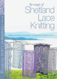 The Magic of Shetland Lace Knitting: Stitches, Techniques, and Projects for Lighter-than-Air Shawls