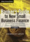 Banker's Guide to New Small Business Finance, + Website: Venture Deals, Crowdfunding, Private Equity, and Technology