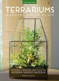 Terrariums : gardens under glass : designing, creating, and planting modern indoor gardens