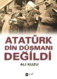 Atatürk Din Düşmanı Değildi - Ali Kuzu