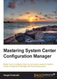 Mastering System Center Configuration Manager: Master how to configure, back up, and secure access to System Center Configuration Manager with this practical guide