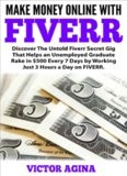 Make Money Online With Fiverr: Discover The Untold Fiverr Secret Gig That Helps an Unemployed Graduate Rake in $500 Every 7 Days by Working Just 3 Hours a Day on FIVERR.