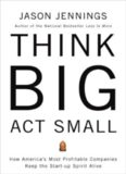 Think big, act small : how america's best performing companies keep the start-up spirit alive