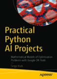 Practical Python AI Projects: Mathematical Models of Optimization Problems with Google OR-Tools