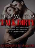 How To Talk Dirty: A How To Talk Dirty Short Guide That Will Make Your Partner Beg For More! + 10 Great Examples