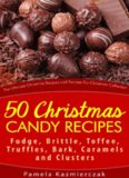 The Ultimate Christmas Recipes and Recipes For Christmas Collection 50 Christmas Candy Recipe's Fudge, Brittle, Toffee, Truffles, Bark, Caramels and Clusters