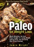 Paleo for Weight Loss: Mouth-Watering Low Carb Paleo Recipes for Losing Weight, Feeling Great, and Satisfying Your Primal Cravings The Practical Paleo Series