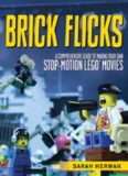 Brick flicks : a comprehensive guide to making your own stop-motion LEGO movies