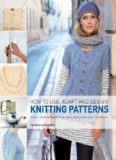How to Use, Adapt, and Design Knitting Patterns: How to knit exactly what you want, every time