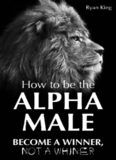 How To Be The Alpha Male: Become a WINNER, not a Whiner