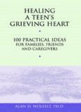 Healing A Teen's Grieving Heart: 100 Practical Ideas for Families, Friends and Caregivers (Healing