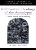 Reformation Readings of the Apocalypse: Geneva, Zurich, and Wittenberg (Oxford Studies in Historical Theology)