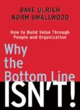 Why the Bottom Line Isn't!: How to Build Value Through People and Organization