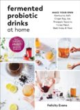 Probiotic Drinks at Home: Make Your Own Seriously Delicious Gut-Friendly Fermented Beverages