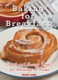 Baking for Breakfast: Sweet and Savory Treats for Mornings at Home: A Chef's Guide to Breakfast with Over 130 Delicious, Easy-to-Follow Recipes for Donuts, Muffins and More