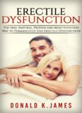 Erectile Dysfunction: The Free, Natural, Proven and Most Effective Way To Permanently End Erectile Dysfunction (Erectile Dysfuction, Sexual Dysfunction, ... Impotence,...Cure Cure, Book 1)