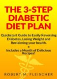 The 3-Step Diabetic Diet Plan: Quickstart Guide to Easily Reversing Diabetes, Losing Weight and Reclaiming your health