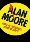 Alan Moore: Comics as Performance, Fiction as Scalpel (Great Comics Artists Series)