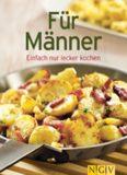 Für Männer: Die besten Rezepte in einem Kochbuch: Einfach nur lecker kochen
