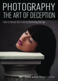 Photography: Art of Deception: The Photographer's Guide to Manipulating Subjects and Scenes Through the Lens