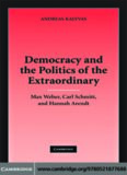 Democracy and the Politics of the Extraordinary: Max Weber, Carl Schmitt, and Hannah Arendt