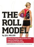 The Roll Model A Step-by-Step Guide to Erase Pain, Improve Mobility, and Live Better in Your Body