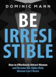 Attract Women: Be Irresistible: How to Effortlessly Attract Women and Become the Alpha Male Women Can't Resist (Dating Advice for Men to Attract Women)
