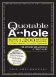 The quotable a**hole : more than 1,200 bitter barbs, cutting comments, and caustic comebacks ... for aspiring and armchair a**holes alike