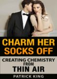 Charm Her Socks Off: Creating Chemistry from Thin Air (Dating Advice for Men on How to Attract