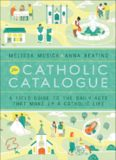 The Catholic Catalogue : a Field Guide To The Daily Acts That Make Up A Catholic Life
