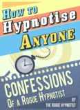 How to hypnotise anyone : confessions of a Rogue Hypnotist