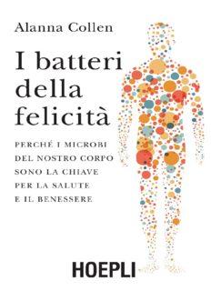 I batteri della felicità: perché i microbi del nostro corpo sono la chiave per la salute e il benessere
