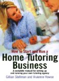 How to Start and Run a Home Tutoring Business: A Complete Manual for Setting Up and Running Your Own Tutoring Agency