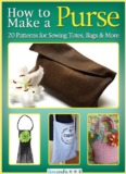 How to Make a Purse: 20 Patterns for Sewing Totes, Bags and More