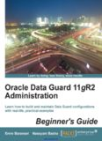 Oracle Data Guard 11gR2 Administration: Learn how to build and maintain Data Guard configurations with real-life, practical examples