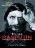 To Kill Rasputin: The Life and Death of Grigori Rasputin
