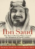 Ibn Saud: The Desert Warrior Who Created the Kingdom of Saudi Arabia