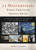 75 masterpieces every Christian should know : the fascinating stories behind great works of art, literature, music, and film