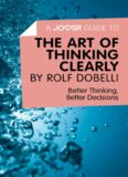 A Joosr Guide to... The Art of Thinking Clearly by Rolf Dobelli: Better Thinking, Better Decisions